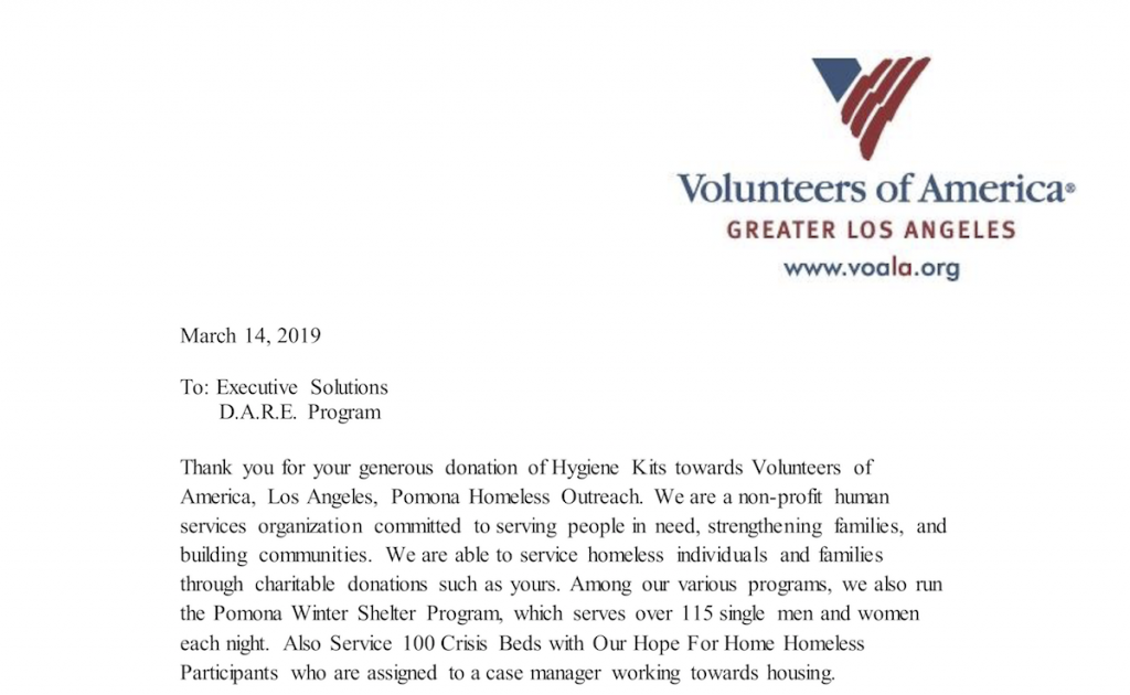 Volunteers of America Greater Los Angeles www.voala.org March 14, 2019 To: Executive Solutions D.A.R.E. Program Thank you for your generous donation of Hygiene Kits towards Volunteers of America, Los Angeles, Pomona Homeless Outreach. We are a non-profit human services organization committed to serving people in need, strengthening families, and building communities. We are able to service homeless individuals and families through charitable donations such as yours. Among our various programs, we also run the Pomona Winter Shelter Program, which serves over 115 single men and women each night. Also Service 100 Crisis Beds with Our Hope For Home Homeless Participants who are assigned to a case manager working towards housing.